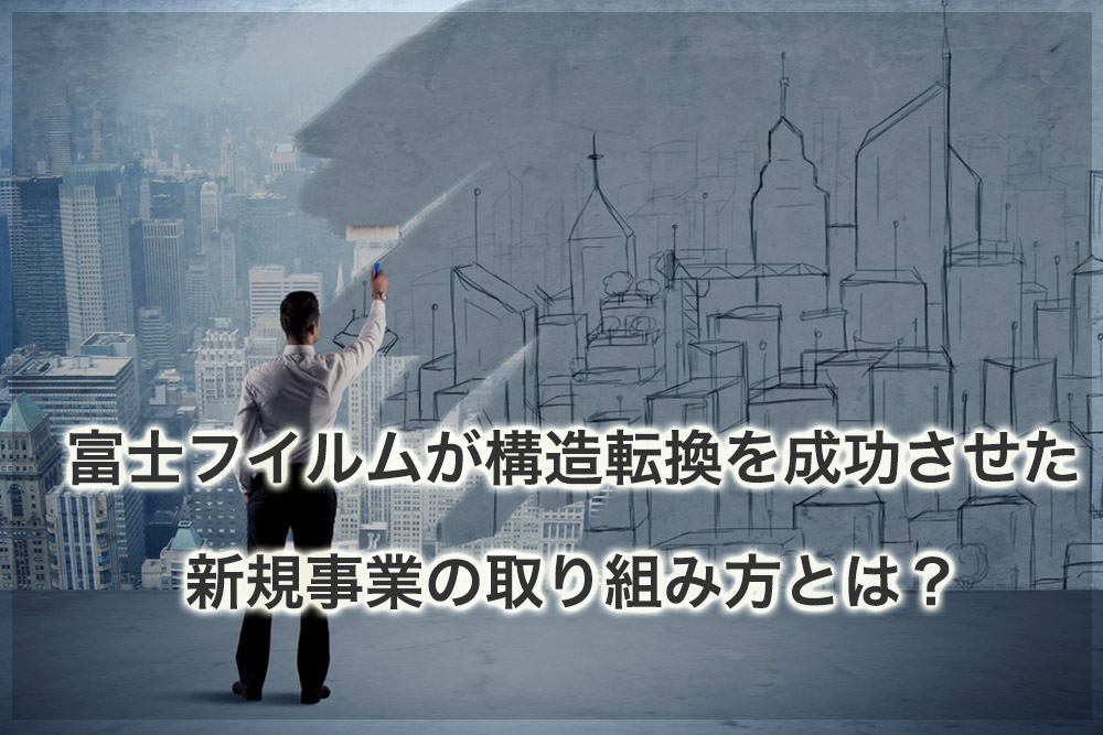 富士フイルムが構造転換を成功させた新規事業の取り組み方とは?
