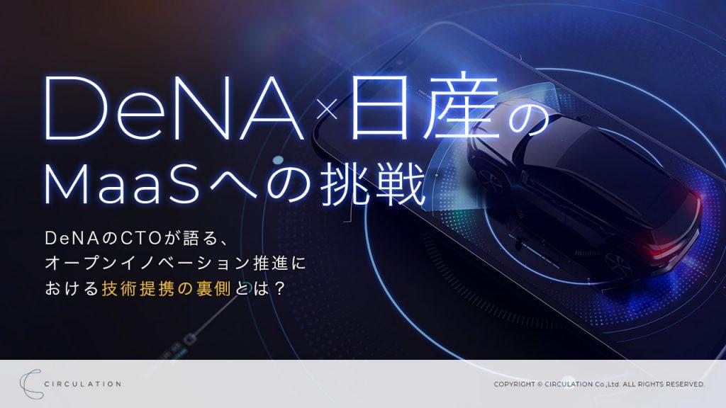 DeNAx日産のMaaSへの挑戦 ―DeNAのCTOが語る、オープンイノベーション推進における技術提携の事例とは?―